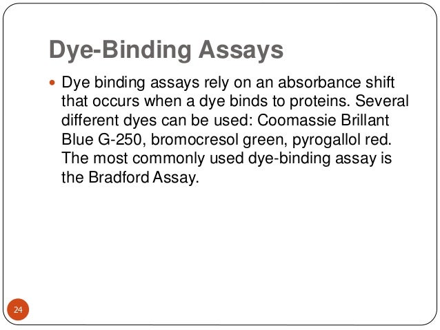 Dye-Binding Assays 24  Dye binding assays rely on an absorbance shift that occurs when a dye binds to proteins. Several d...