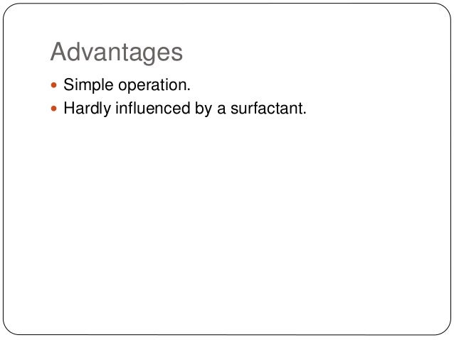 Advantages  Simple operation.  Hardly influenced by a surfactant.