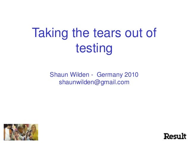Taking the tears out of testing Shaun Wilden - Germany 2010 shaunwilden@gmail.com