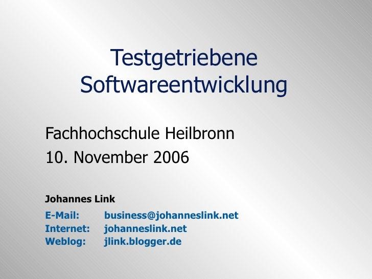Testgetriebene Softwareentwicklung Fachhochschule Heilbronn 10. November 2006 Johannes Link E-Mail:  [email_address] Inter...