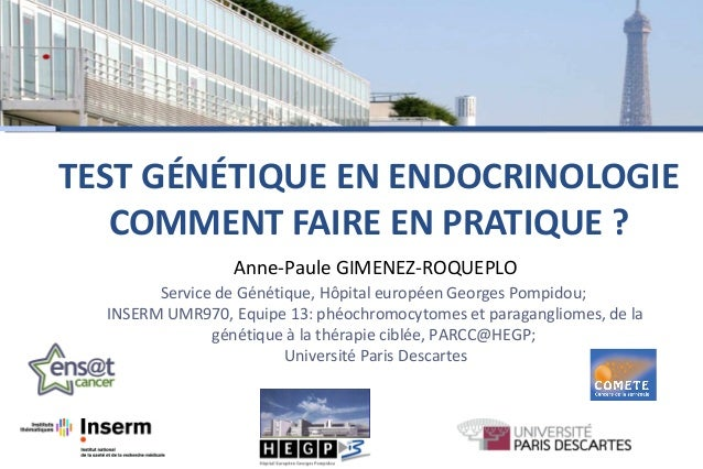 TEST GÉNÉTIQUE EN ENDOCRINOLOGIE COMMENT FAIRE EN PRATIQUE ? Anne-Paule GIMENEZ-ROQUEPLO Service de Génétique, Hôpital eur...