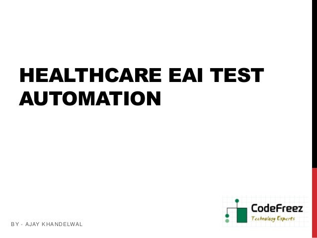 HEALTHCARE EAI TEST AUTOMATION BY - AJAY KHANDELWAL