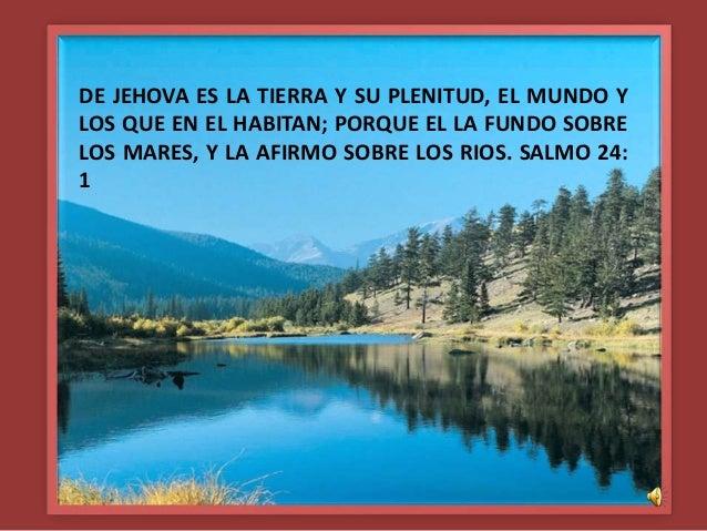 DE JEHOVA ES LA TIERRA Y SU PLENITUD, EL MUNDO Y LOS QUE EN EL HABITAN; PORQUE EL LA FUNDO SOBRE LOS MARES, Y LA AFIRMO SO...