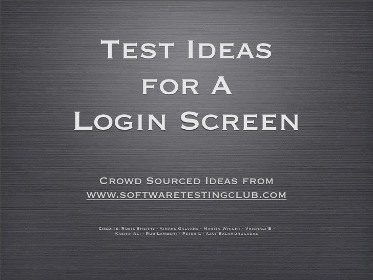 Test Ideas    for A Login Screen  Crowd Sourced Ideas from www.softwaretestingclub.com   Credits: Rosie Sherry - Ainars Ga...