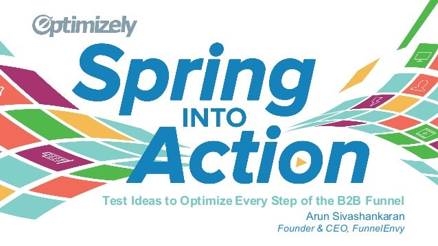 Test Ideas to Optimize Every Step of the B2B Funnel Arun Sivashankaran Founder & CEO, FunnelEnvy