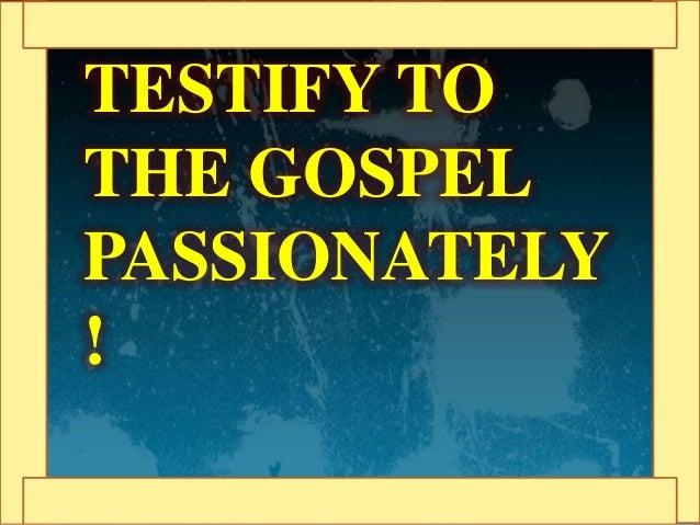 TESTIFY TO THE GOSPEL PASSIONATELY !