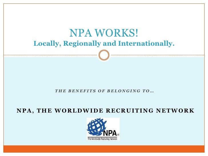 NPA WORKS!   Locally, Regionally and Internationally.         THE BENEFITS OF BELONGING TO…NPA, THE WORLDWIDE RECRUITING N...