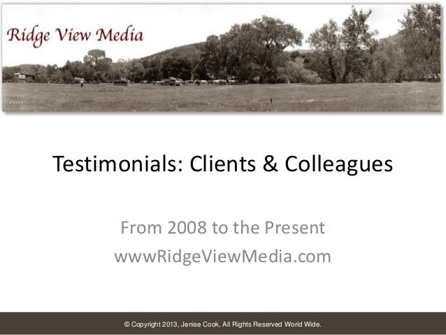 Testimonials: Clients & Colleagues From 2008 to the Present wwwRidgeViewMedia.com  © Copyright 2013, Jenise Cook, All Righ...