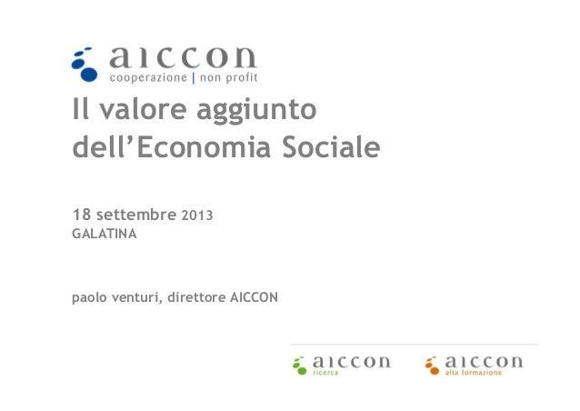 Il valore aggiunto dell'Economia Sociale 18 settembre 2013 GALATINA  paolo venturi, direttore AICCON  1