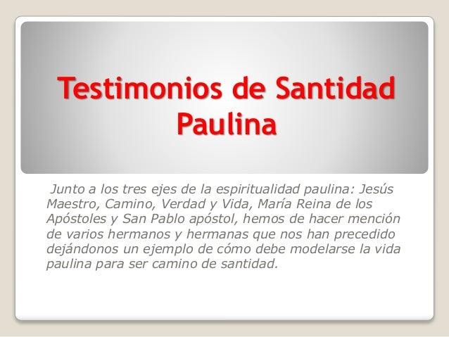 Testimonios de Santidad Paulina Junto a los tres ejes de la espiritualidad paulina: Jesús Maestro, Camino, Verdad y Vida, ...