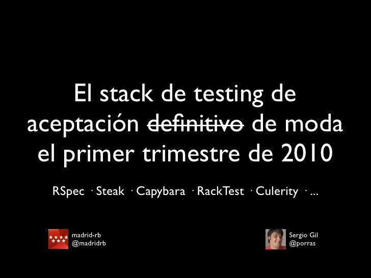 El stack de testing de aceptación definitivo de moda  el primer trimestre de 2010   RSpec · Steak · Capybara · RackTest · C...
