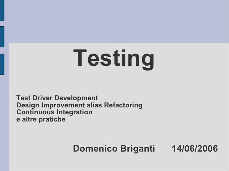 Testing Test Driver Development Design Improvement alias Refactoring Continuous Integration  e altre pratiche Domenico Bri...