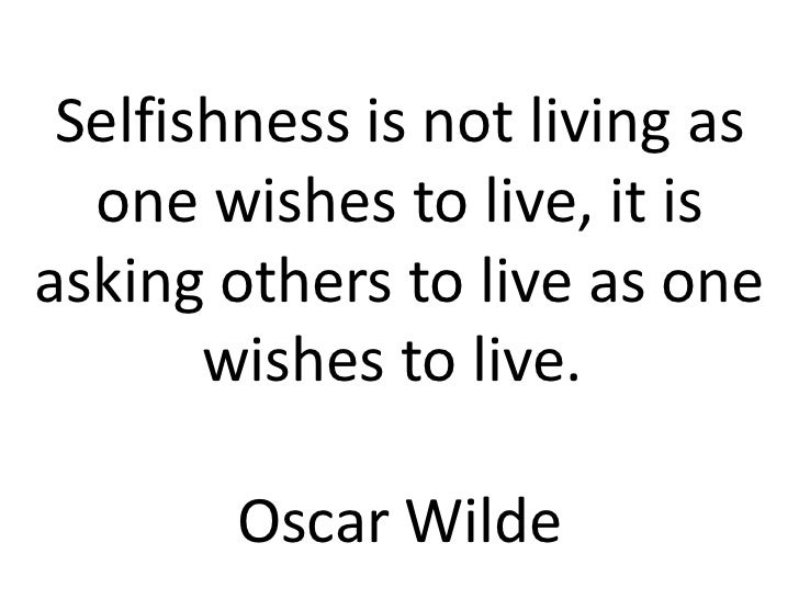 Selfishness is not living as  one wishes to live, it isasking others to live as one       wishes to live.        Oscar Wilde