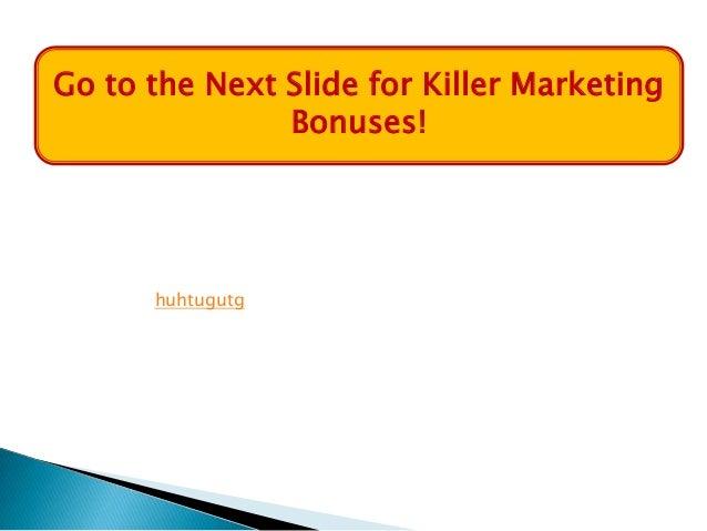 Go to the Next Slide for Killer Marketing               Bonuses!      huhtugutg