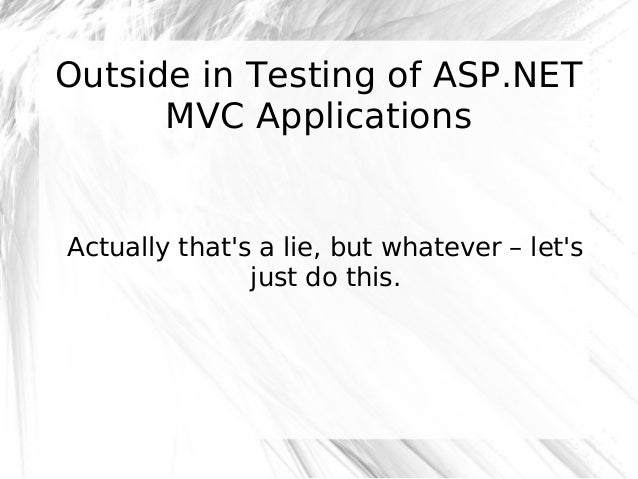 Outside in Testing of ASP.NET MVC Applications  Actually that's a lie, but whatever – let's just do this.