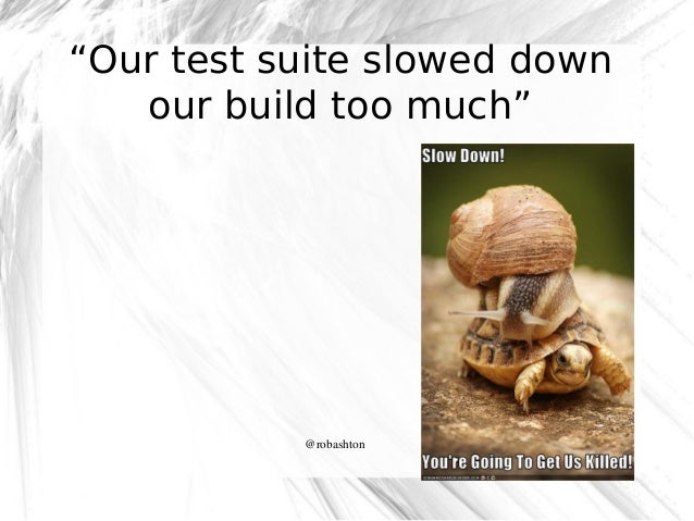 """""""Our test suite slowed down our build too much""""  @robashton"""