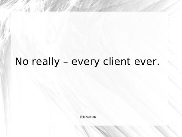 No really – every client ever.  @robashton