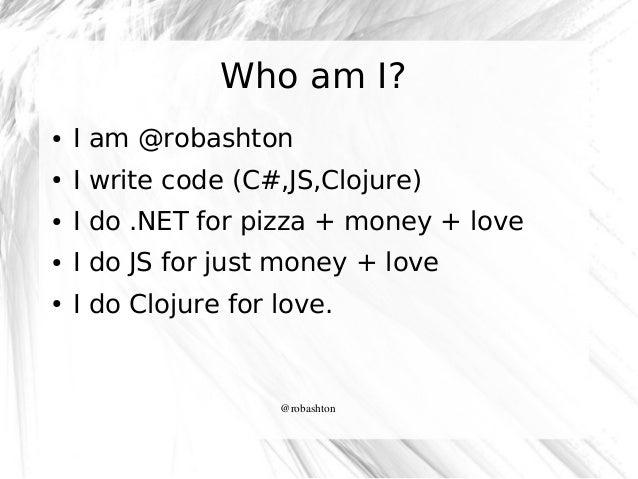 Who am I? ●  I am @robashton  ●  I write code (C#,JS,Clojure)  ●  I do .NET for pizza + money + love  ●  I do JS for just ...