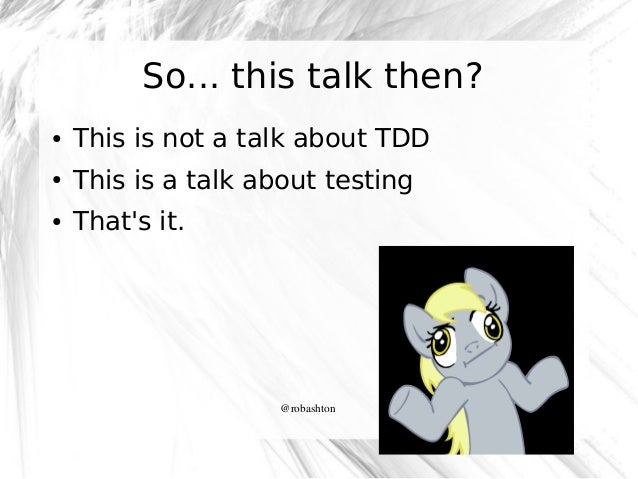 So... this talk then? ●  This is not a talk about TDD  ●  This is a talk about testing  ●  That's it.  @robashton