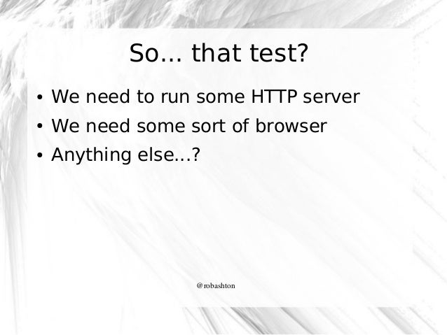 So... that test? ●  We need to run some HTTP server  ●  We need some sort of browser  ●  Anything else...?  @robashton