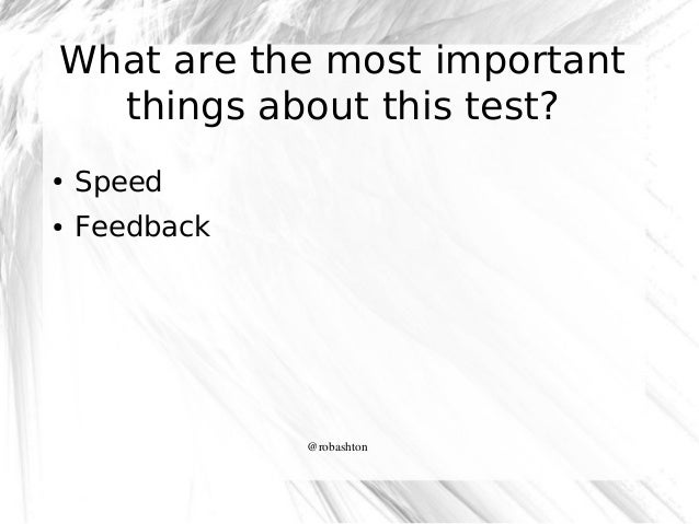 What are the most important things about this test? ●  Speed  ●  Feedback  @robashton