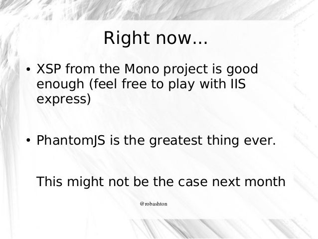 Right now... ●  ●  XSP from the Mono project is good enough (feel free to play with IIS express) PhantomJS is the greatest...