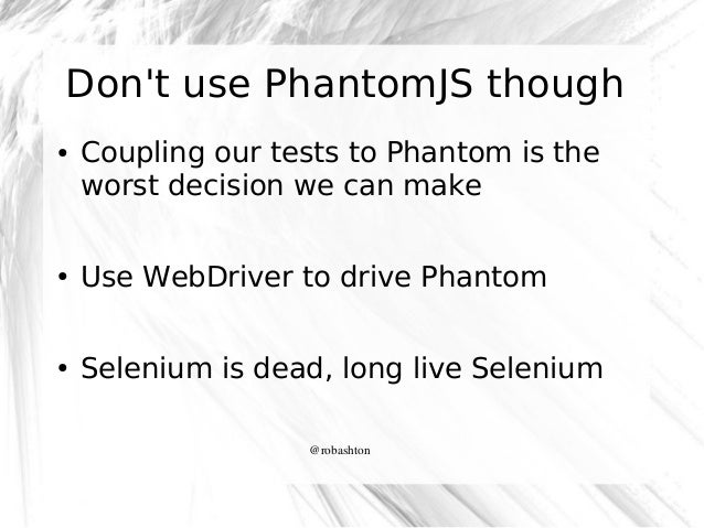 Don't use PhantomJS though ●  Coupling our tests to Phantom is the worst decision we can make  ●  Use WebDriver to drive P...
