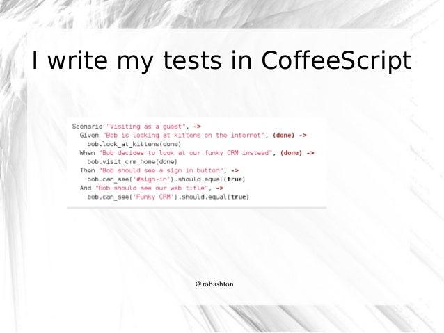 I write my tests in CoffeeScript  @robashton