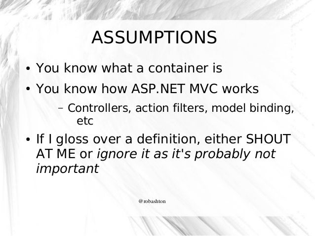 ASSUMPTIONS ●  You know what a container is  ●  You know how ASP.NET MVC works –  ●  Controllers, action filters, model bi...