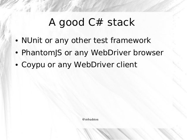 A good C# stack ●  NUnit or any other test framework  ●  PhantomJS or any WebDriver browser  ●  Coypu or any WebDriver cli...