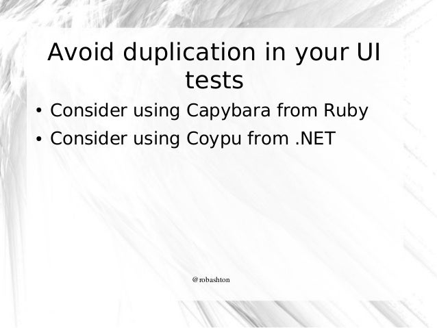 Avoid duplication in your UI tests ●  Consider using Capybara from Ruby  ●  Consider using Coypu from .NET  @robashton