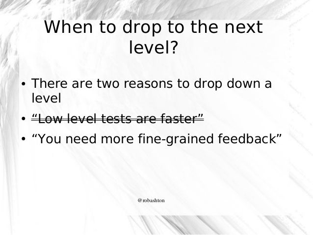 """When to drop to the next level? ●  There are two reasons to drop down a level  ●  """"Low level tests are faster""""  ●  """"You ne..."""