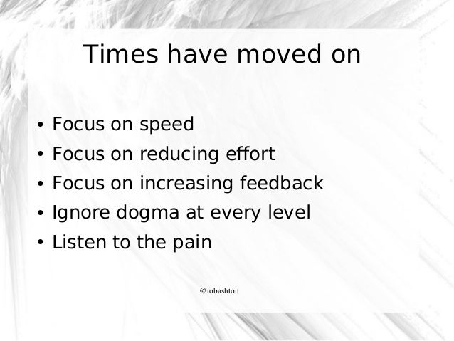 Times have moved on ●  Focus on speed  ●  Focus on reducing effort  ●  Focus on increasing feedback  ●  Ignore dogma at ev...