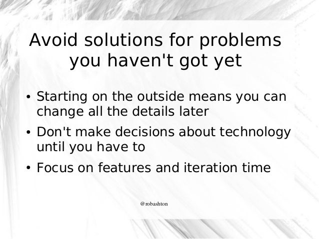 Avoid solutions for problems you haven't got yet ●  ●  ●  Starting on the outside means you can change all the details lat...