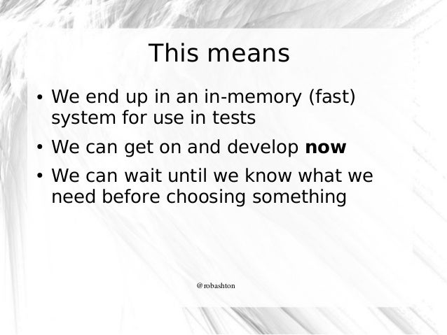 This means ●  ●  ●  We end up in an in-memory (fast) system for use in tests We can get on and develop now We can wait unt...