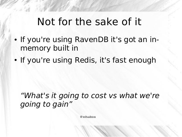 Not for the sake of it ●  ●  If you're using RavenDB it's got an inmemory built in If you're using Redis, it's fast enough...