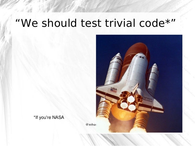"""We should test trivial code*""  *Ifyou'reNASA @robashton"