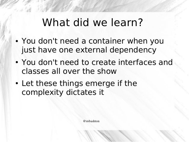 What did we learn? ●  ●  ●  You don't need a container when you just have one external dependency You don't need to create...