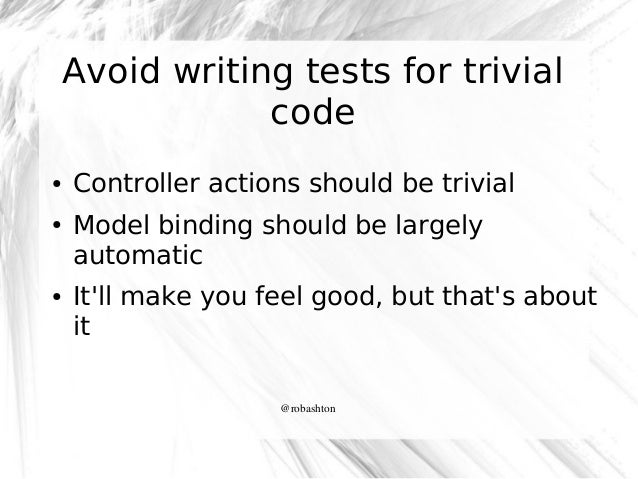 Avoid writing tests for trivial code ●  ●  ●  Controller actions should be trivial Model binding should be largely automat...