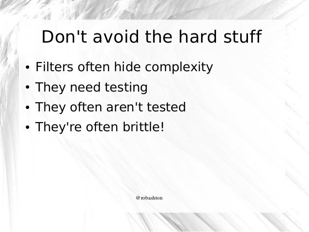 Don't avoid the hard stuff ●  Filters often hide complexity  ●  They need testing  ●  They often aren't tested  ●  They're...