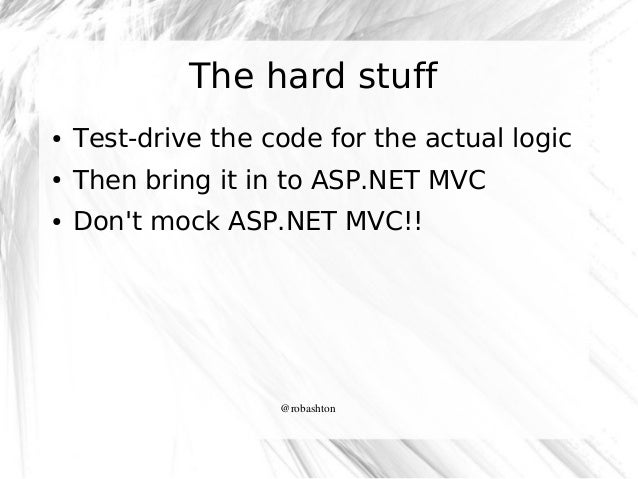 The hard stuff ●  Test-drive the code for the actual logic  ●  Then bring it in to ASP.NET MVC  ●  Don't mock ASP.NET MVC!...