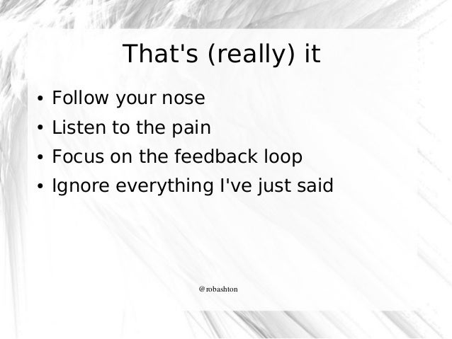 That's (really) it ●  Follow your nose  ●  Listen to the pain  ●  Focus on the feedback loop  ●  Ignore everything I've ju...