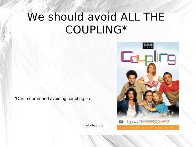We should avoid ALL THE COUPLING*  *Canrecommendavoidingcoupling>  @robashton