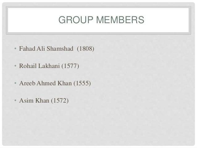 GROUP MEMBERS • Fahad Ali Shamshad (1808) • Rohail Lakhani (1577) • Areeb Ahmed Khan (1555) • Asim Khan (1572)
