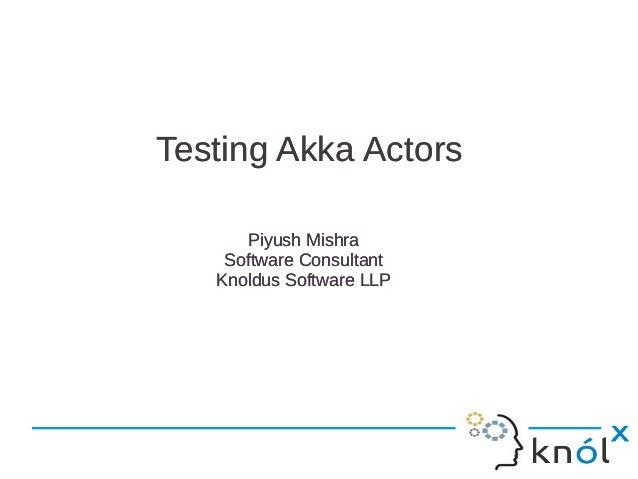 Testing Akka ActorsTesting Akka ActorsPiyush MishraSoftware ConsultantKnoldus Software LLPPiyush MishraSoftware Consultant...