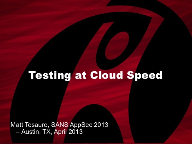Testing at Cloud SpeedMatt Tesauro, SANS AppSec 2013– Austin, TX, April 2013