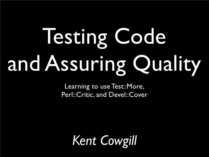 Testing Code and Assuring Quality       Learning to use Test::More,      Perl::Critic, and Devel::Cover             Kent C...