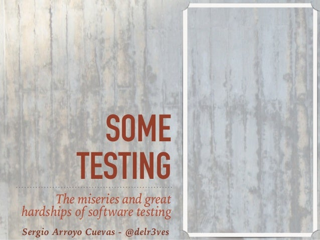 SOME TESTING The miseries and great hardships of software testing Sergio Arroyo Cuevas - @delr3ves