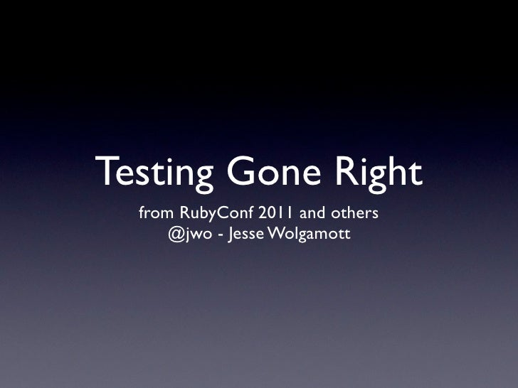Testing Gone Right  from RubyConf 2011 and others      @jwo - Jesse Wolgamott