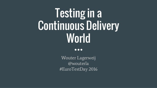 Testing in a Continuous Delivery World Wouter Lagerweij @wouterla #EuroTestDay 2016